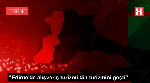"""""""Edirne'de alışveriş turizmi din turizmini geçti"""""""